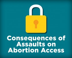 Consequences of Assaults on Abortion Access